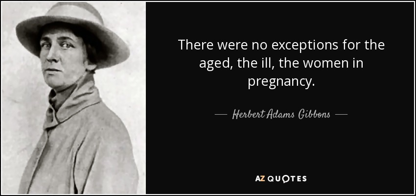 There were no exceptions for the aged, the ill, the women in pregnancy. - Herbert Adams Gibbons