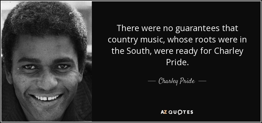 There were no guarantees that country music, whose roots were in the South, were ready for Charley Pride. - Charley Pride