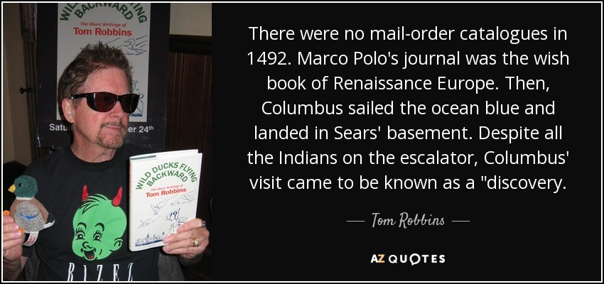There were no mail-order catalogues in 1492. Marco Polo's journal was the wish book of Renaissance Europe. Then, Columbus sailed the ocean blue and landed in Sears' basement. Despite all the Indians on the escalator, Columbus' visit came to be known as a