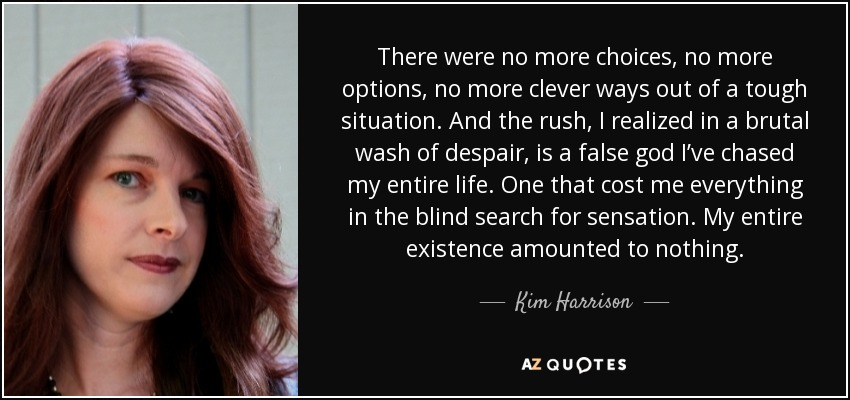 There were no more choices, no more options, no more clever ways out of a tough situation. And the rush, I realized in a brutal wash of despair, is a false god I've chased my entire life. One that cost me everything in the blind search for sensation. My entire existence amounted to nothing. - Kim Harrison