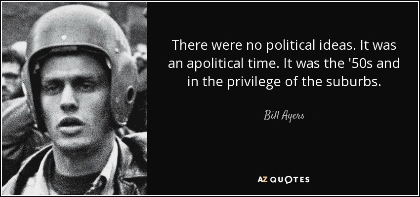 There were no political ideas. It was an apolitical time. It was the '50s and in the privilege of the suburbs. - Bill Ayers