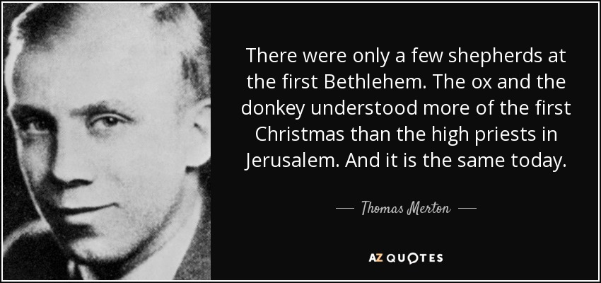 There were only a few shepherds at the first Bethlehem. The ox and the donkey understood more of the first Christmas than the high priests in Jerusalem. And it is the same today. - Thomas Merton