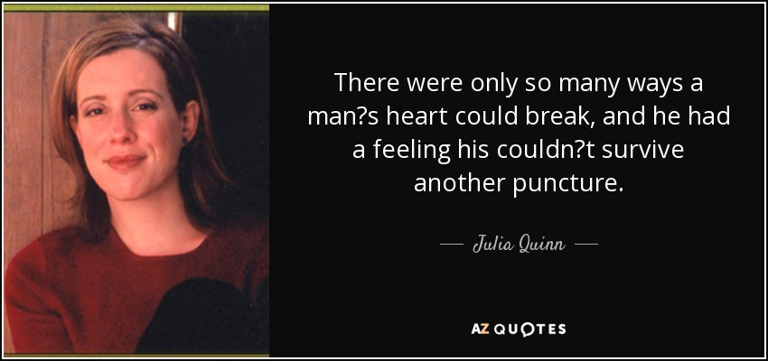 "There were only so many ways a man""s heart could break, and he had a feeling his couldn""t survive another puncture. - Julia Quinn"