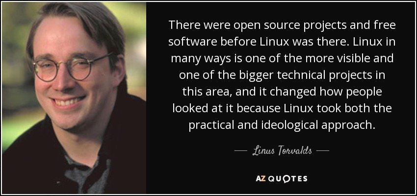 There were open source projects and free software before Linux was there. Linux in many ways is one of the more visible and one of the bigger technical projects in this area, and it changed how people looked at it because Linux took both the practical and ideological approach. - Linus Torvalds