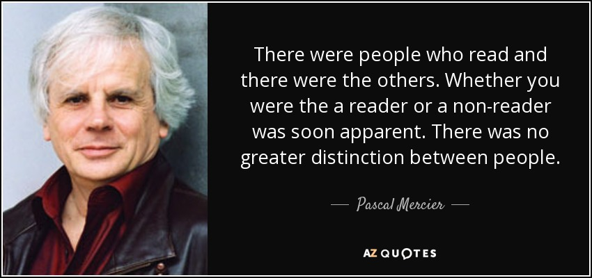 There were people who read and there were the others. Whether you were the a reader or a non-reader was soon apparent. There was no greater distinction between people. - Pascal Mercier