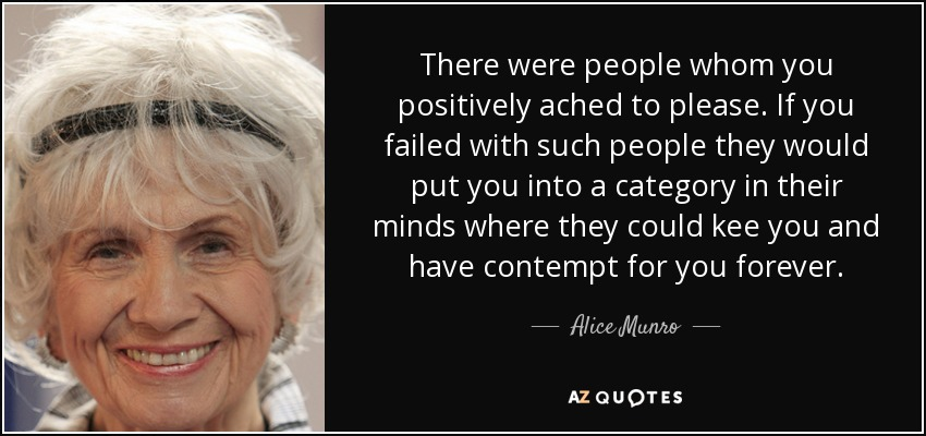 There were people whom you positively ached to please. If you failed with such people they would put you into a category in their minds where they could kee you and have contempt for you forever. - Alice Munro