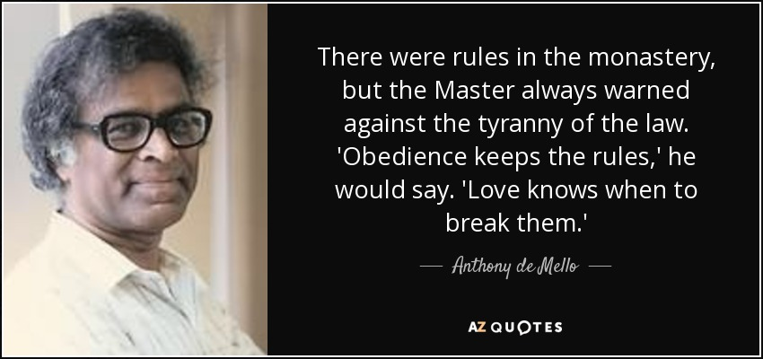 There were rules in the monastery, but the Master always warned against the tyranny of the law. 'Obedience keeps the rules,' he would say. 'Love knows when to break them.' - Anthony de Mello