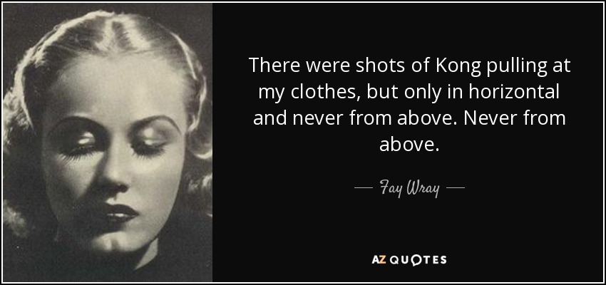 There were shots of Kong pulling at my clothes, but only in horizontal and never from above. Never from above. - Fay Wray