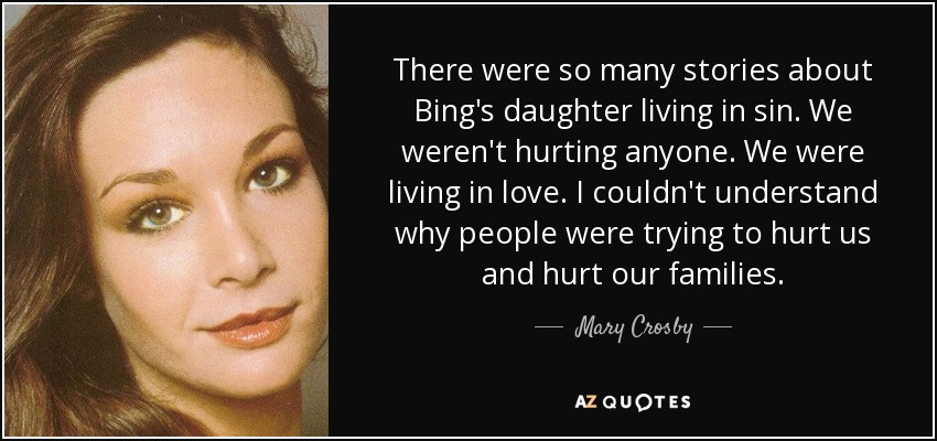 There were so many stories about Bing's daughter living in sin. We weren't hurting anyone. We were living in love. I couldn't understand why people were trying to hurt us and hurt our families. - Mary Crosby