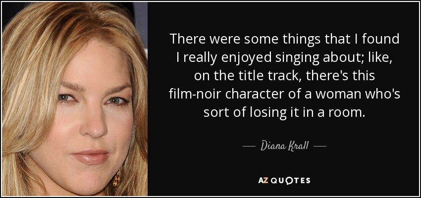 There were some things that I found I really enjoyed singing about; like, on the title track, there's this film-noir character of a woman who's sort of losing it in a room. - Diana Krall