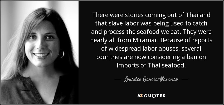 There were stories coming out of Thailand that slave labor was being used to catch and process the seafood we eat. They were nearly all from Miramar. Because of reports of widespread labor abuses, several countries are now considering a ban on imports of Thai seafood. - Lourdes Garcia-Navarro