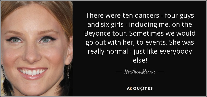 There were ten dancers - four guys and six girls - including me, on the Beyonce tour. Sometimes we would go out with her, to events. She was really normal - just like everybody else! - Heather Morris