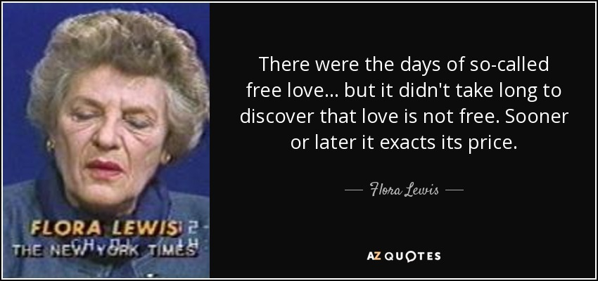 There were the days of so-called free love ... but it didn't take long to discover that love is not free. Sooner or later it exacts its price. - Flora Lewis