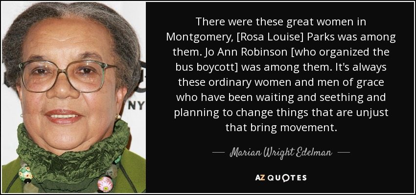 There were these great women in Montgomery, [Rosa Louise] Parks was among them. Jo Ann Robinson [who organized the bus boycott] was among them. It's always these ordinary women and men of grace who have been waiting and seething and planning to change things that are unjust that bring movement. - Marian Wright Edelman