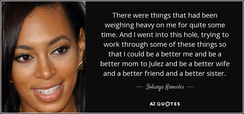 There were things that had been weighing heavy on me for quite some time. And I went into this hole, trying to work through some of these things so that I could be a better me and be a better mom to Julez and be a better wife and a better friend and a better sister. - Solange Knowles