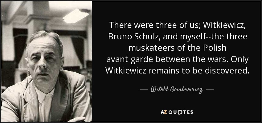 There were three of us; Witkiewicz, Bruno Schulz, and myself--the three muskateers of the Polish avant-garde between the wars. Only Witkiewicz remains to be discovered. - Witold Gombrowicz