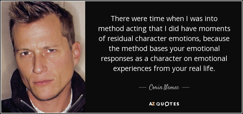 There were time when I was into method acting that I did have moments of residual character emotions, because the method bases your emotional responses as a character on emotional experiences from your real life. - Corin Nemec