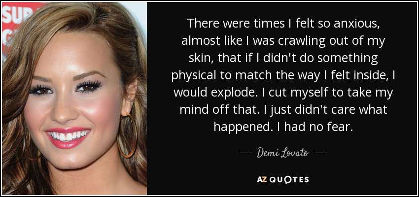 There were times I felt so anxious, almost like I was crawling out of my skin, that if I didn't do something physical to match the way I felt inside, I would explode. I cut myself to take my mind off that. I just didn't care what happened. I had no fear. - Demi Lovato