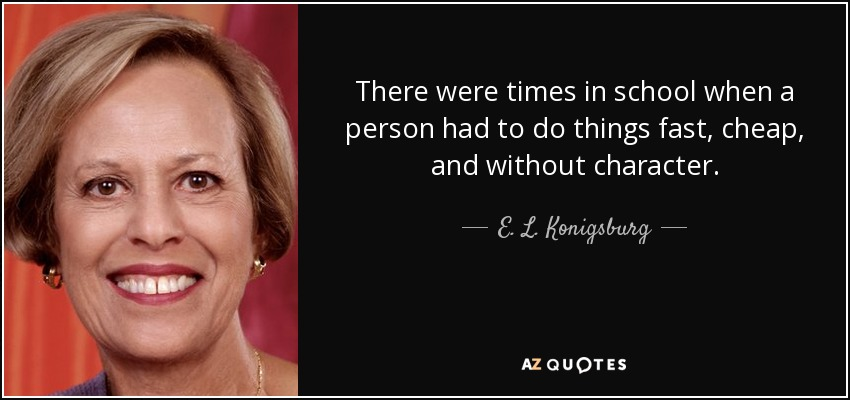 There were times in school when a person had to do things fast, cheap, and without character. - E. L. Konigsburg