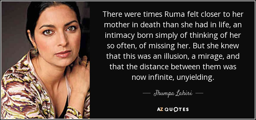 There were times Ruma felt closer to her mother in death than she had in life, an intimacy born simply of thinking of her so often, of missing her. But she knew that this was an illusion, a mirage, and that the distance between them was now infinite, unyielding. - Jhumpa Lahiri