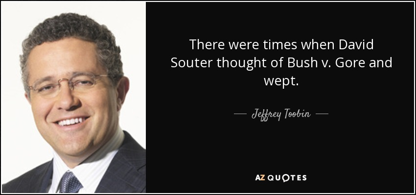 There were times when David Souter thought of Bush v. Gore and wept. - Jeffrey Toobin