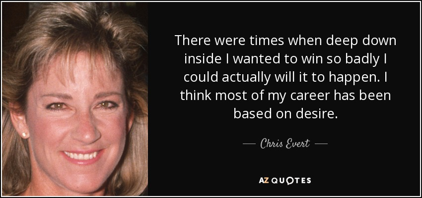 There were times when deep down inside I wanted to win so badly I could actually will it to happen. I think most of my career has been based on desire. - Chris Evert