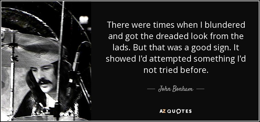 There were times when I blundered and got the dreaded look from the lads. But that was a good sign. It showed I'd attempted something I'd not tried before. - John Bonham