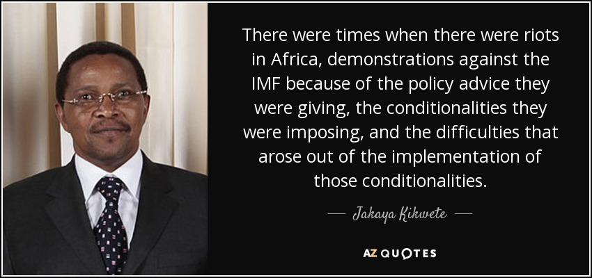 There were times when there were riots in Africa, demonstrations against the IMF because of the policy advice they were giving, the conditionalities they were imposing, and the difficulties that arose out of the implementation of those conditionalities. - Jakaya Kikwete