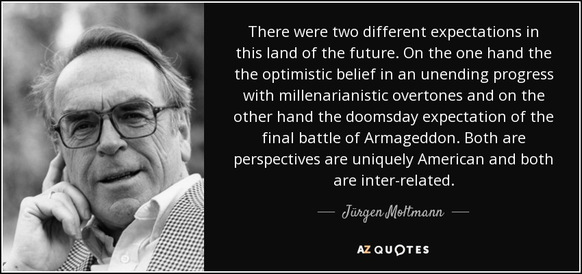 There were two different expectations in this land of the future. On the one hand the the optimistic belief in an unending progress with millenarianistic overtones and on the other hand the doomsday expectation of the final battle of Armageddon. Both are perspectives are uniquely American and both are inter-related. - Jürgen Moltmann