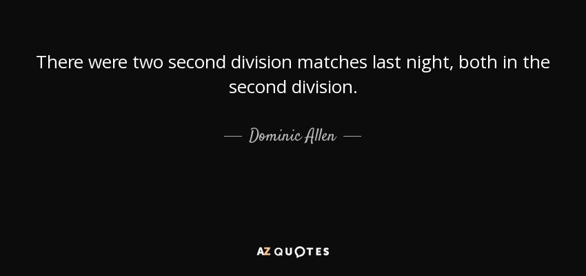 There were two second division matches last night, both in the second division. - Dominic Allen
