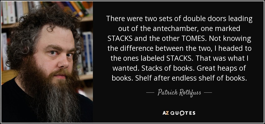 There were two sets of double doors leading out of the antechamber, one marked STACKS and the other TOMES. Not knowing the difference between the two, I headed to the ones labeled STACKS. That was what I wanted. Stacks of books. Great heaps of books. Shelf after endless shelf of books. - Patrick Rothfuss