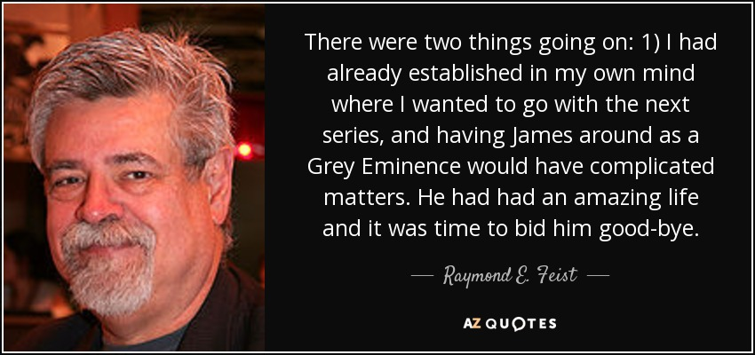 There were two things going on: 1) I had already established in my own mind where I wanted to go with the next series, and having James around as a Grey Eminence would have complicated matters. He had had an amazing life and it was time to bid him good-bye. - Raymond E. Feist
