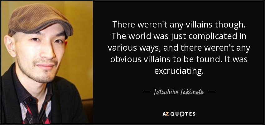 There weren't any villains though. The world was just complicated in various ways, and there weren't any obvious villains to be found. It was excruciating. - Tatsuhiko Takimoto