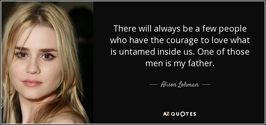 There will always be a few people who have the courage to love what is untamed inside us. One of those men is my father. - Alison Lohman