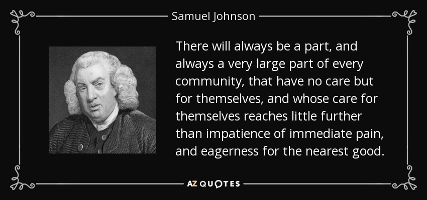 There will always be a part, and always a very large part of every community, that have no care but for themselves, and whose care for themselves reaches little further than impatience of immediate pain, and eagerness for the nearest good. - Samuel Johnson