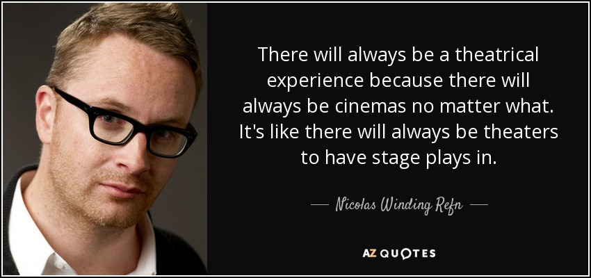 There will always be a theatrical experience because there will always be cinemas no matter what. It's like there will always be theaters to have stage plays in. - Nicolas Winding Refn