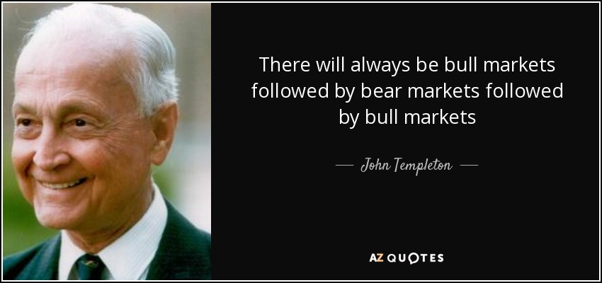 There will always be bull markets followed by bear markets followed by bull markets - John Templeton