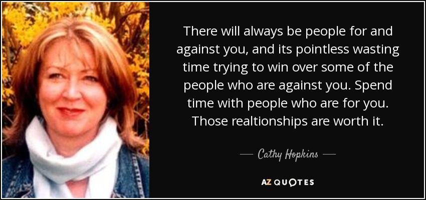 There will always be people for and against you, and its pointless wasting time trying to win over some of the people who are against you. Spend time with people who are for you. Those realtionships are worth it. - Cathy Hopkins