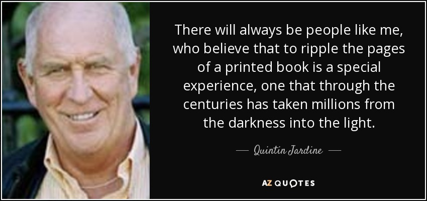 There will always be people like me, who believe that to ripple the pages of a printed book is a special experience, one that through the centuries has taken millions from the darkness into the light. - Quintin Jardine