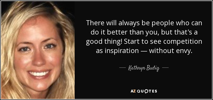 There will always be people who can do it better than you, but that's a good thing! Start to see competition as inspiration — without envy. - Kathryn Budig