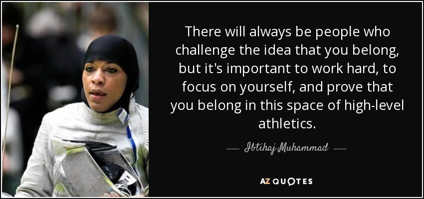 There will always be people who challenge the idea that you belong, but it's important to work hard, to focus on yourself, and prove that you belong in this space of high-level athletics. - Ibtihaj Muhammad
