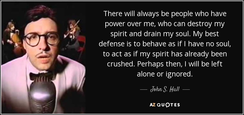 There will always be people who have power over me, who can destroy my spirit and drain my soul. My best defense is to behave as if I have no soul, to act as if my spirit has already been crushed. Perhaps then, I will be left alone or ignored. - John S. Hall