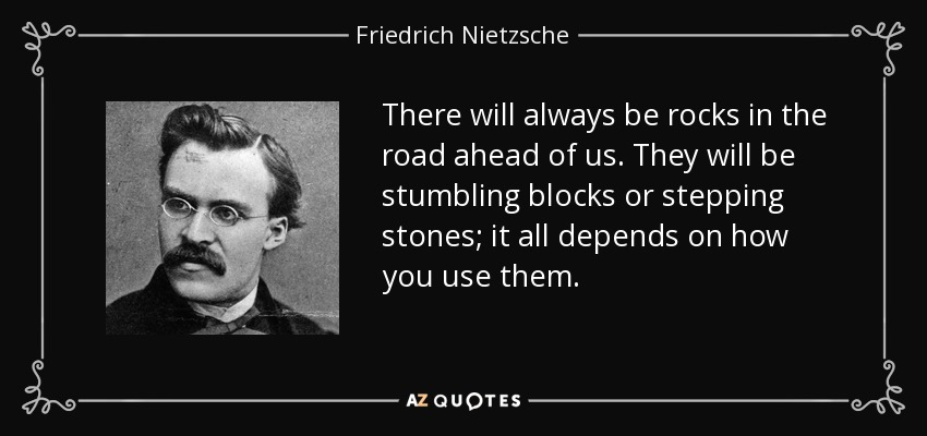 There will always be rocks in the road ahead of us. They will be stumbling blocks or stepping stones; it all depends on how you use them. - Friedrich Nietzsche