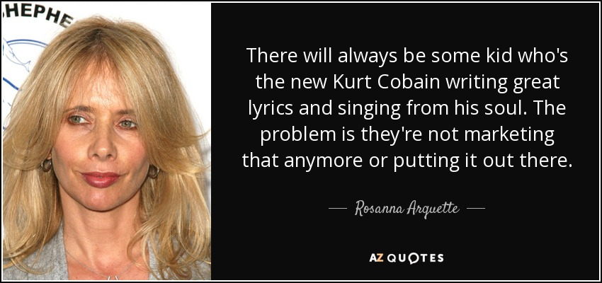 There will always be some kid who's the new Kurt Cobain writing great lyrics and singing from his soul. The problem is they're not marketing that anymore or putting it out there. - Rosanna Arquette