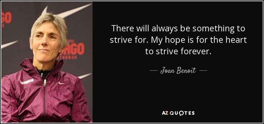 There will always be something to strive for. My hope is for the heart to strive forever. - Joan Benoit