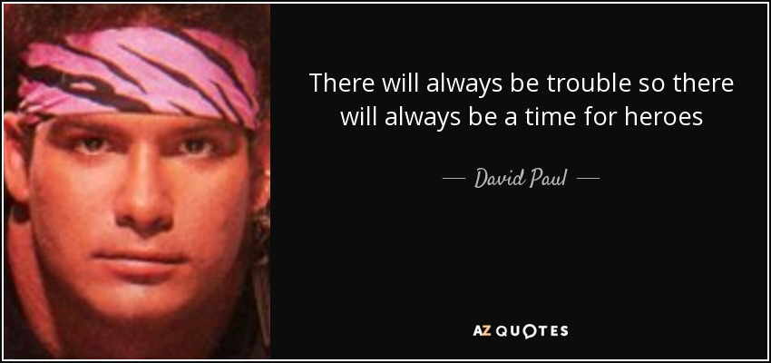 There will always be trouble so there will always be a time for heroes - David Paul