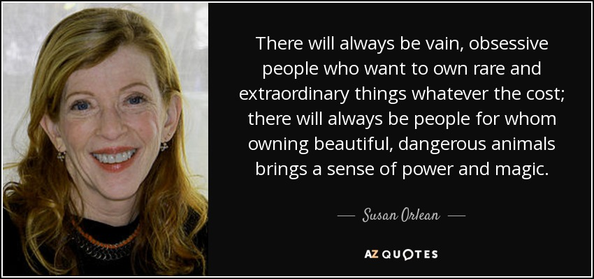 There will always be vain, obsessive people who want to own rare and extraordinary things whatever the cost; there will always be people for whom owning beautiful, dangerous animals brings a sense of power and magic. - Susan Orlean