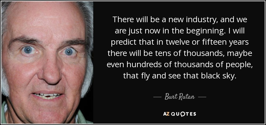 There will be a new industry, and we are just now in the beginning. I will predict that in twelve or fifteen years there will be tens of thousands, maybe even hundreds of thousands of people, that fly and see that black sky. - Burt Rutan
