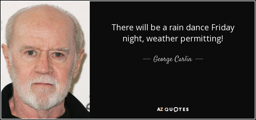 There will be a rain dance Friday night, weather permitting! - George Carlin