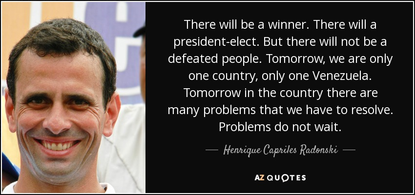 There will be a winner. There will a president-elect. But there will not be a defeated people. Tomorrow, we are only one country, only one Venezuela. Tomorrow in the country there are many problems that we have to resolve. Problems do not wait. - Henrique Capriles Radonski